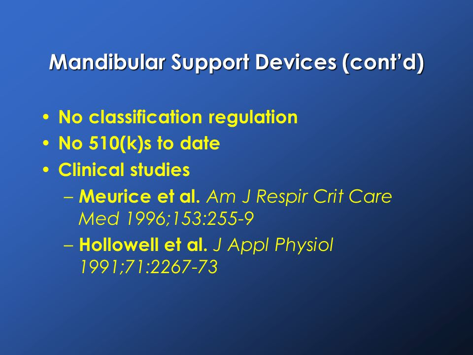 Mandibular Support Devices (cont'd) No classification regulation No 510(k)s to date Clinical studies – Meurice et al.