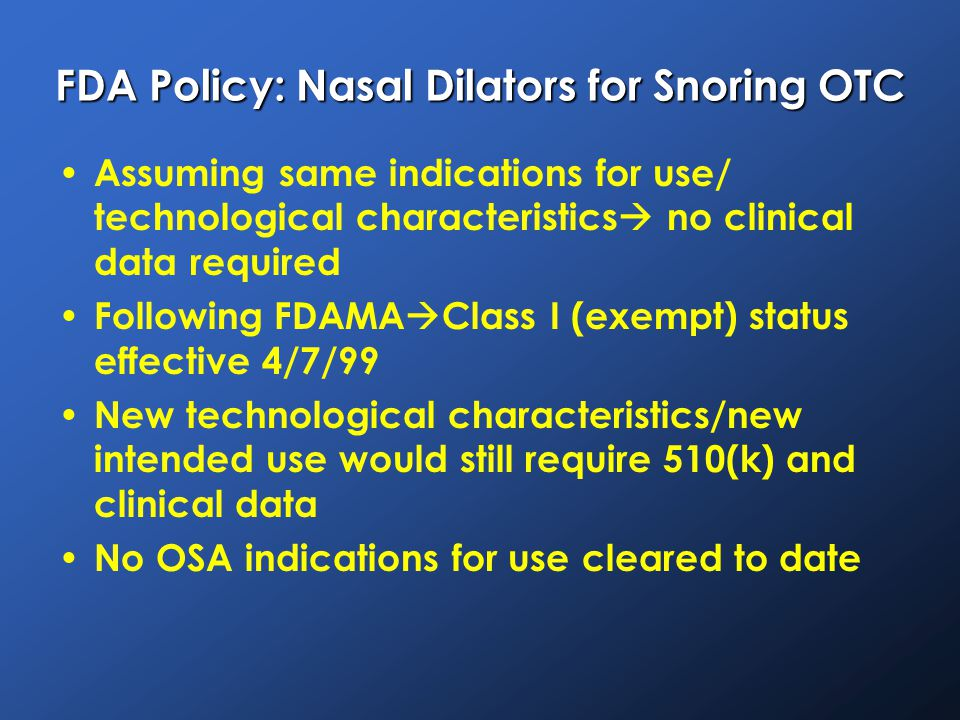 FDA Policy: Nasal Dilators for Snoring OTC Assuming same indications for use/ technological characteristics  no clinical data required Following FDAMA  Class I (exempt) status effective 4/7/99 New technological characteristics/new intended use would still require 510(k) and clinical data No OSA indications for use cleared to date