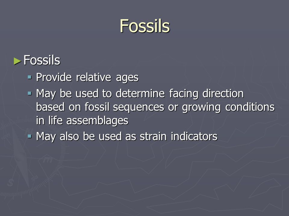 Fossils ► Fossils  Provide relative ages  May be used to determine facing direction based on fossil sequences or growing conditions in life assembla