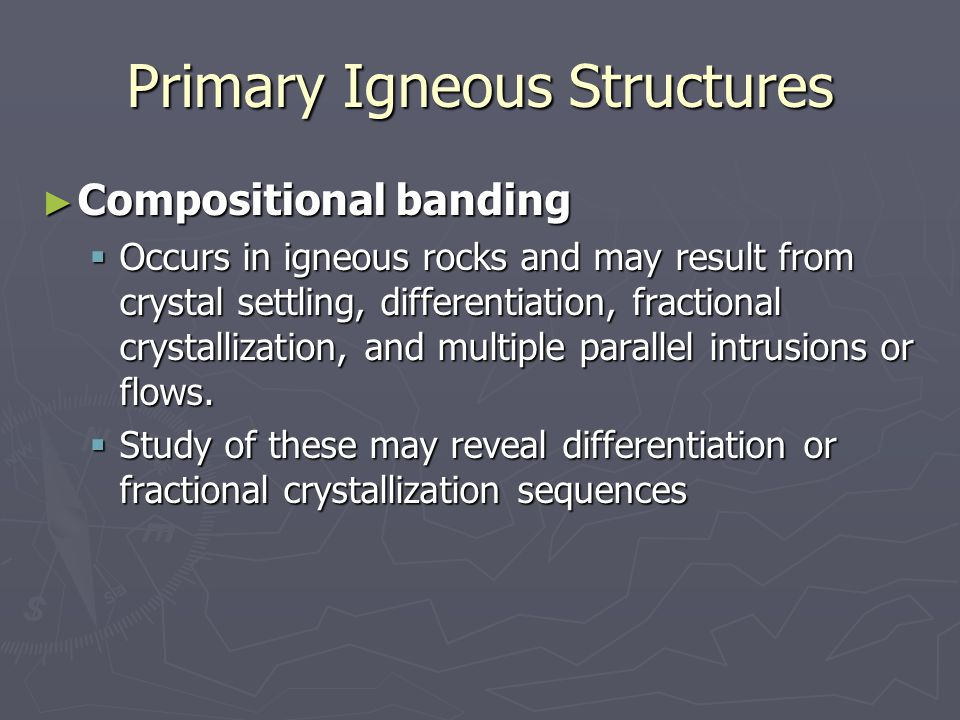 Primary Igneous Structures ► Compositional banding  Occurs in igneous rocks and may result from crystal settling, differentiation, fractional crystal