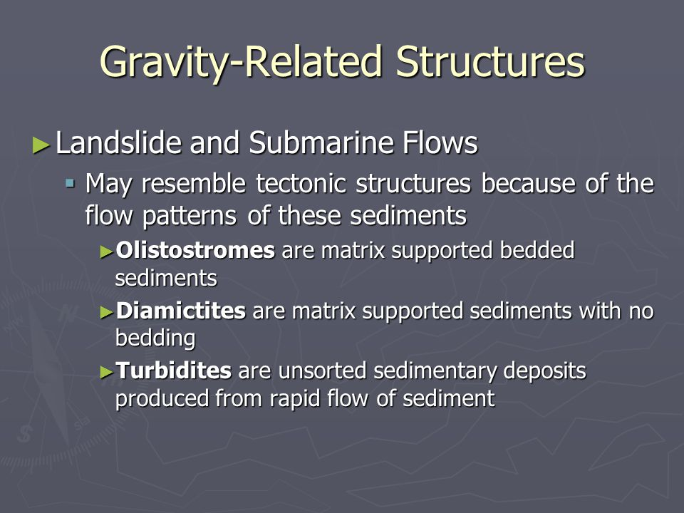 Gravity-Related Structures ► Landslide and Submarine Flows  May resemble tectonic structures because of the flow patterns of these sediments ► Olistostromes are matrix supported bedded sediments ► Diamictites are matrix supported sediments with no bedding ► Turbidites are unsorted sedimentary deposits produced from rapid flow of sediment