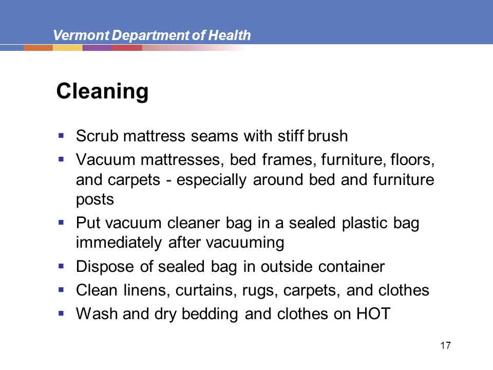 Vermont Department of Health 17 Cleaning  Scrub mattress seams with stiff brush  Vacuum mattresses, bed frames, furniture, floors, and carpets - especially around bed and furniture posts  Put vacuum cleaner bag in a sealed plastic bag immediately after vacuuming  Dispose of sealed bag in outside container  Clean linens, curtains, rugs, carpets, and clothes  Wash and dry bedding and clothes on HOT