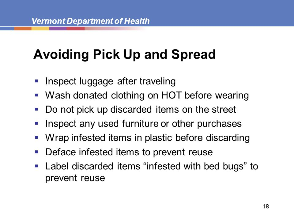 Vermont Department of Health 18 Avoiding Pick Up and Spread  Inspect luggage after traveling  Wash donated clothing on HOT before wearing  Do not p