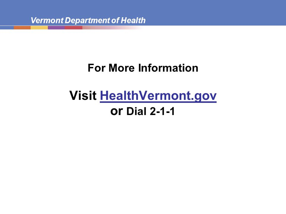 Vermont Department of Health For More Information Visit HealthVermont.gov or Dial 2-1-1