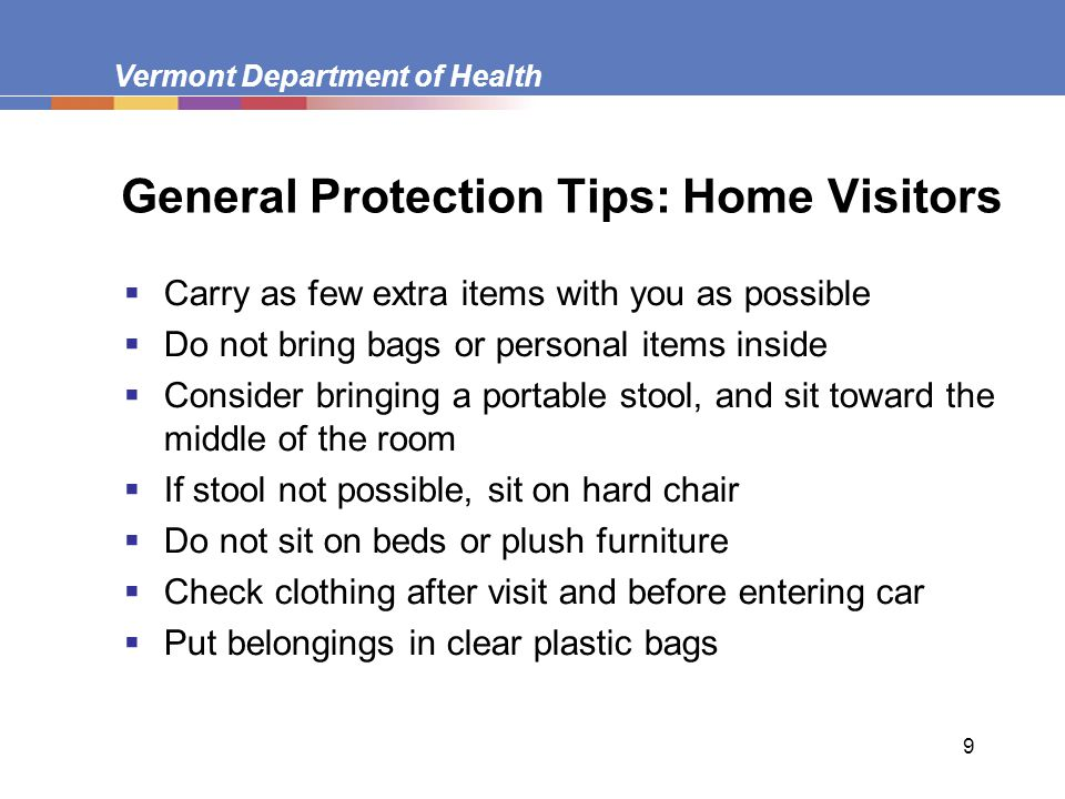 Vermont Department of Health 9 General Protection Tips: Home Visitors  Carry as few extra items with you as possible  Do not bring bags or personal items inside  Consider bringing a portable stool, and sit toward the middle of the room  If stool not possible, sit on hard chair  Do not sit on beds or plush furniture  Check clothing after visit and before entering car  Put belongings in clear plastic bags