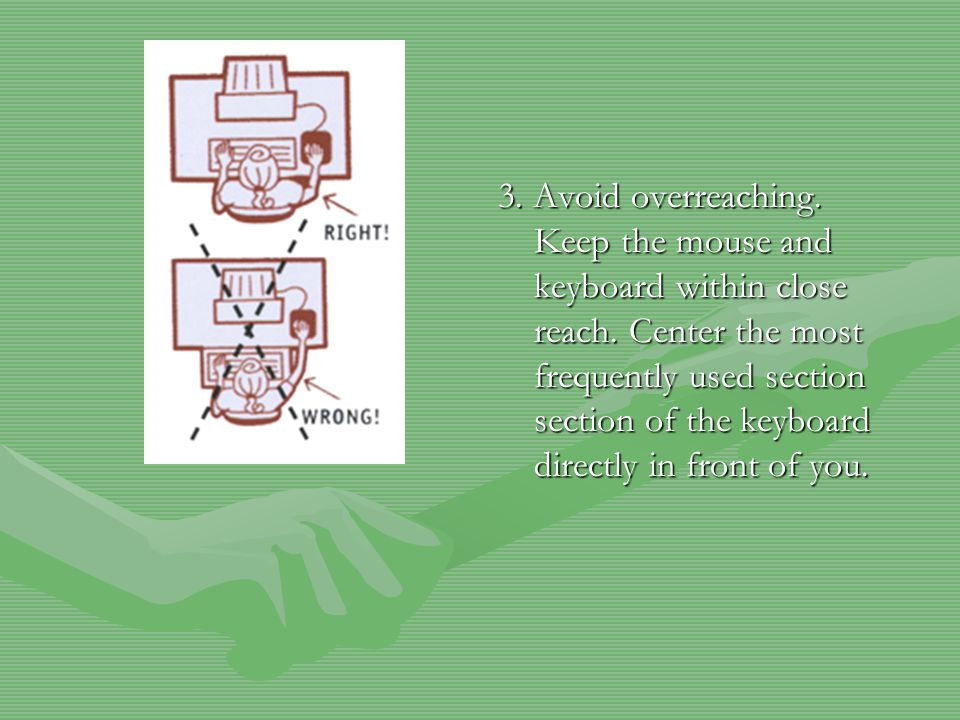 3. Avoid overreaching. Keep the mouse and keyboard within close reach.
