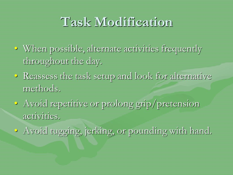 Task Modification When possible, alternate activities frequently throughout the day.When possible, alternate activities frequently throughout the day.