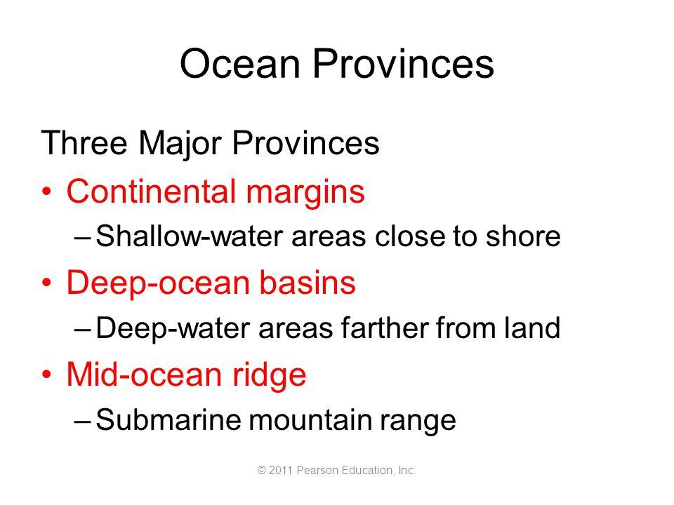 © 2011 Pearson Education, Inc. Ocean Provinces Three Major Provinces Continental margins –Shallow-water areas close to shore Deep-ocean basins –Deep-w