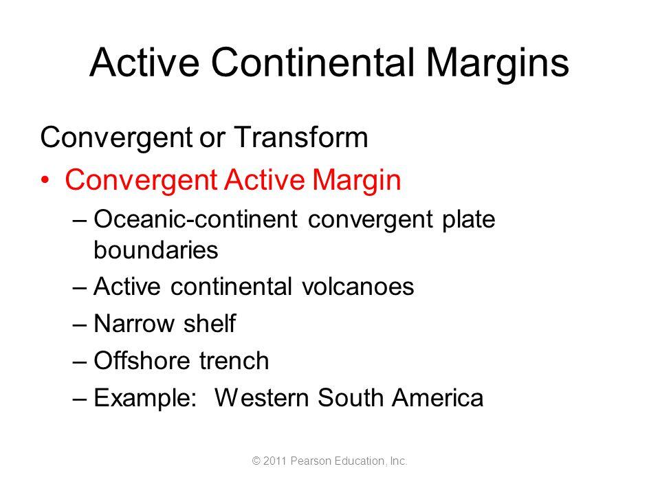 © 2011 Pearson Education, Inc. Active Continental Margins Convergent or Transform Convergent Active Margin –Oceanic-continent convergent plate boundar