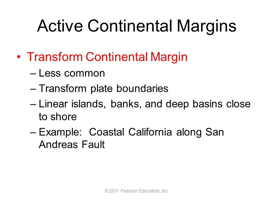 © 2011 Pearson Education, Inc. Active Continental Margins Transform Continental Margin –Less common –Transform plate boundaries –Linear islands, banks