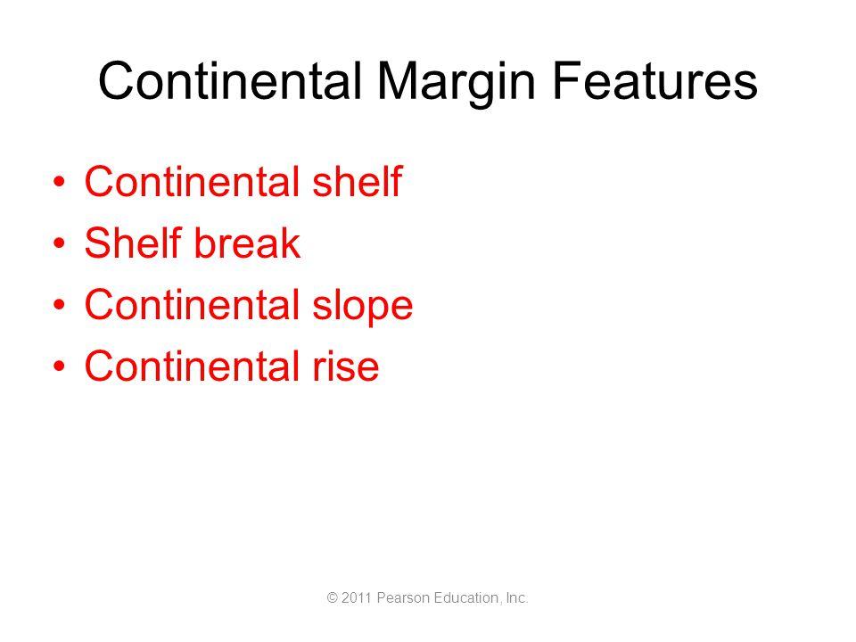 © 2011 Pearson Education, Inc. Continental Margin Features Continental shelf Shelf break Continental slope Continental rise
