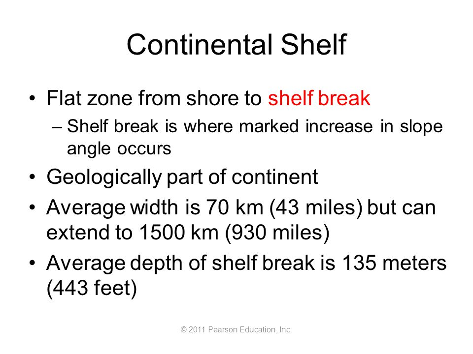 © 2011 Pearson Education, Inc. Continental Shelf Flat zone from shore to shelf break –Shelf break is where marked increase in slope angle occurs Geolo