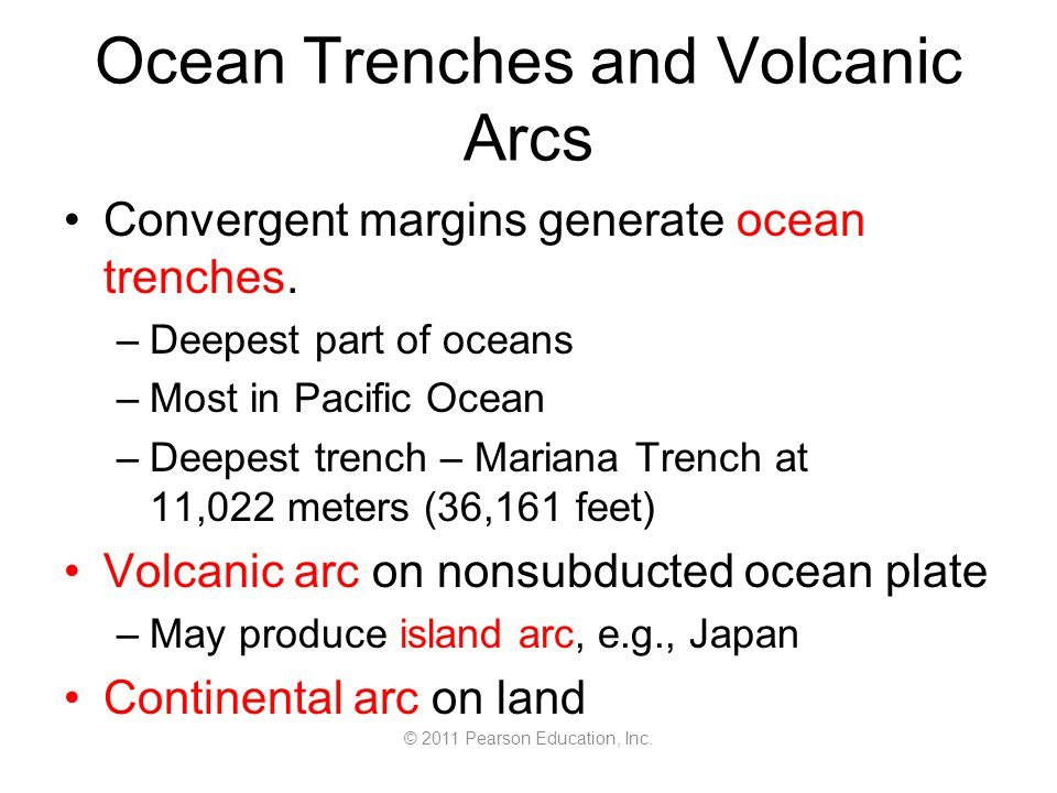 © 2011 Pearson Education, Inc. Ocean Trenches and Volcanic Arcs Convergent margins generate ocean trenches. –Deepest part of oceans –Most in Pacific O