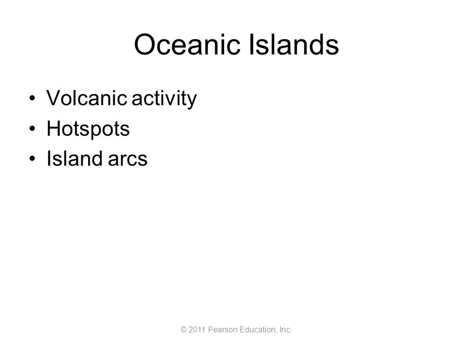 © 2011 Pearson Education, Inc. Oceanic Islands Volcanic activity Hotspots Island arcs