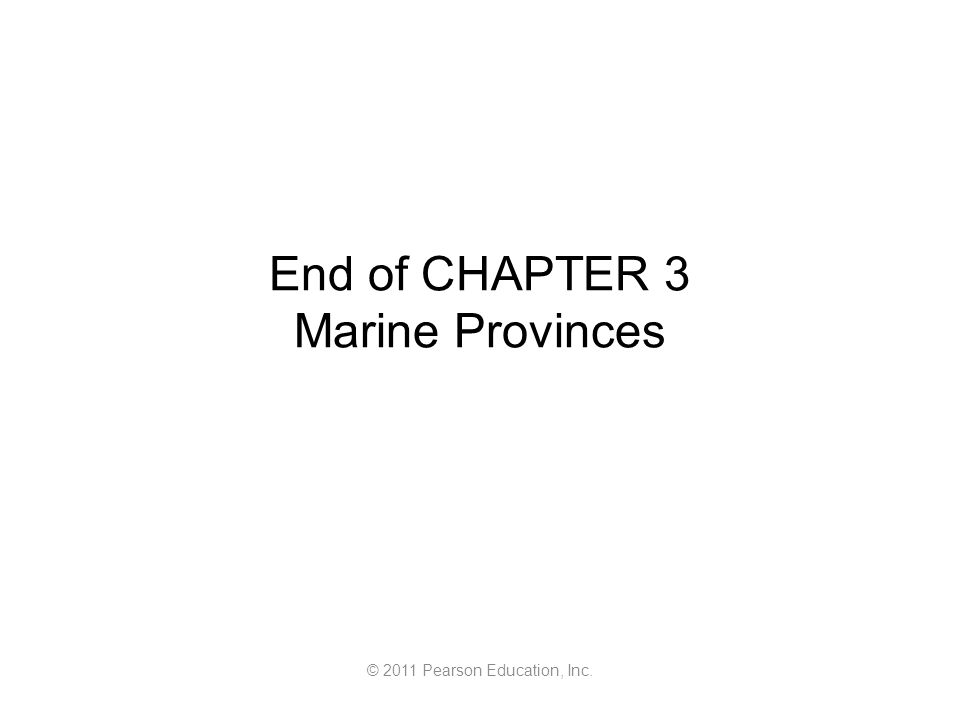 © 2011 Pearson Education, Inc. End of CHAPTER 3 Marine Provinces