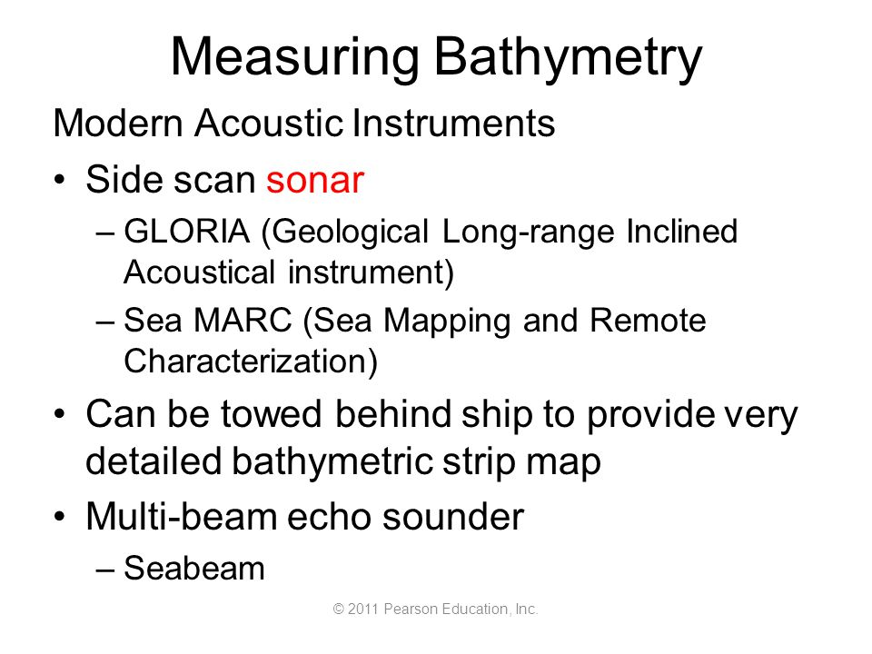 © 2011 Pearson Education, Inc. Measuring Bathymetry Modern Acoustic Instruments Side scan sonar –GLORIA (Geological Long-range Inclined Acoustical ins