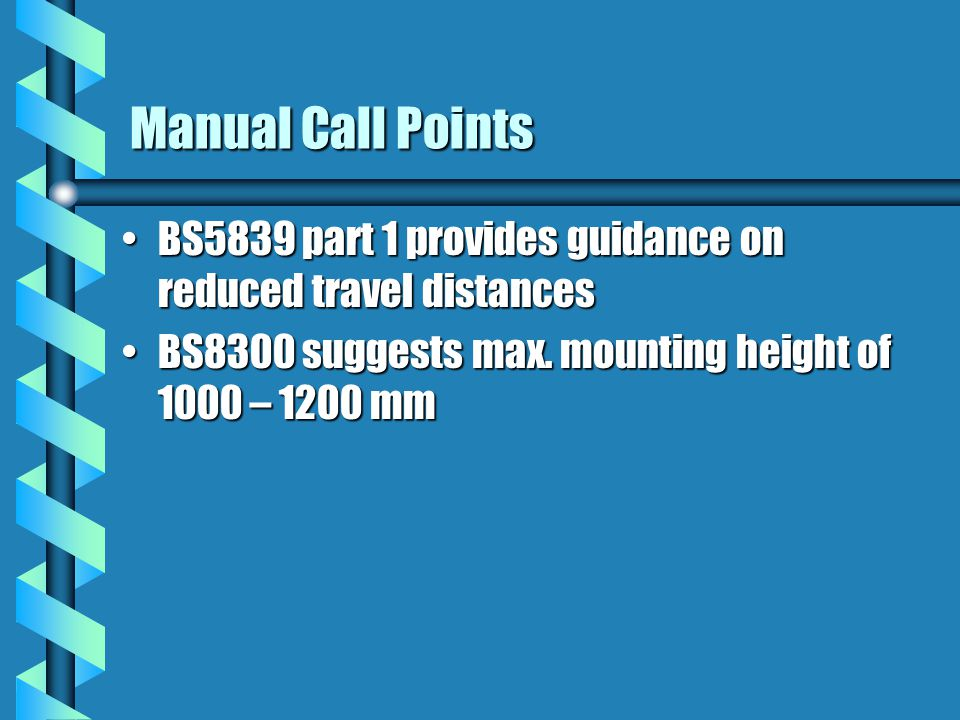Manual Call Points BS5839 part 1 provides guidance on reduced travel distancesBS5839 part 1 provides guidance on reduced travel distances BS8300 suggests max.