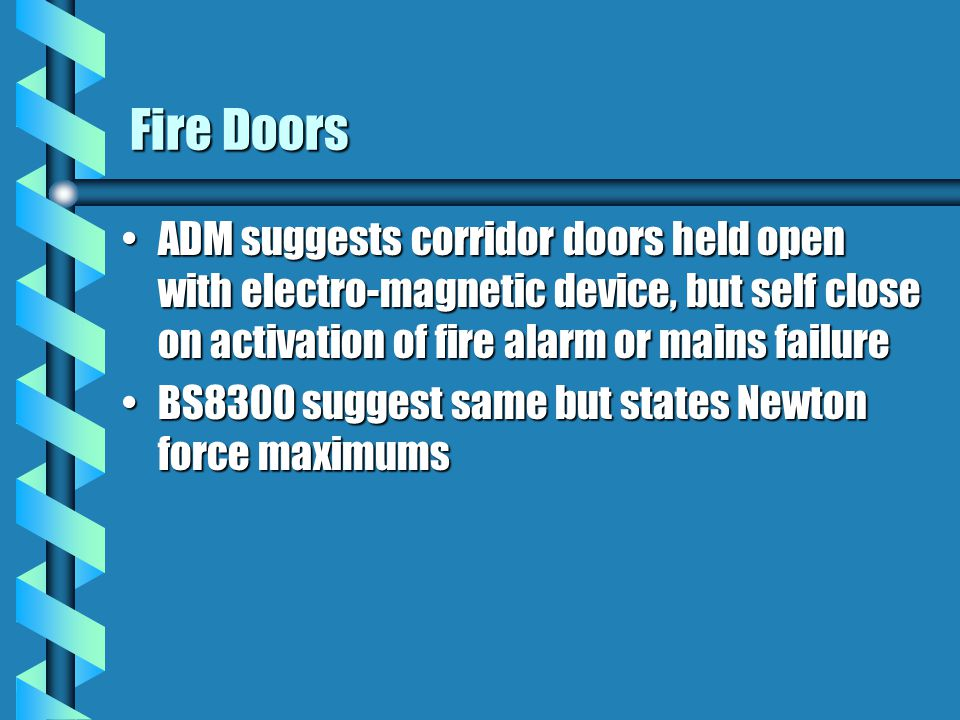 Fire Doors ADM suggests corridor doors held open with electro-magnetic device, but self close on activation of fire alarm or mains failureADM suggests corridor doors held open with electro-magnetic device, but self close on activation of fire alarm or mains failure BS8300 suggest same but states Newton force maximumsBS8300 suggest same but states Newton force maximums