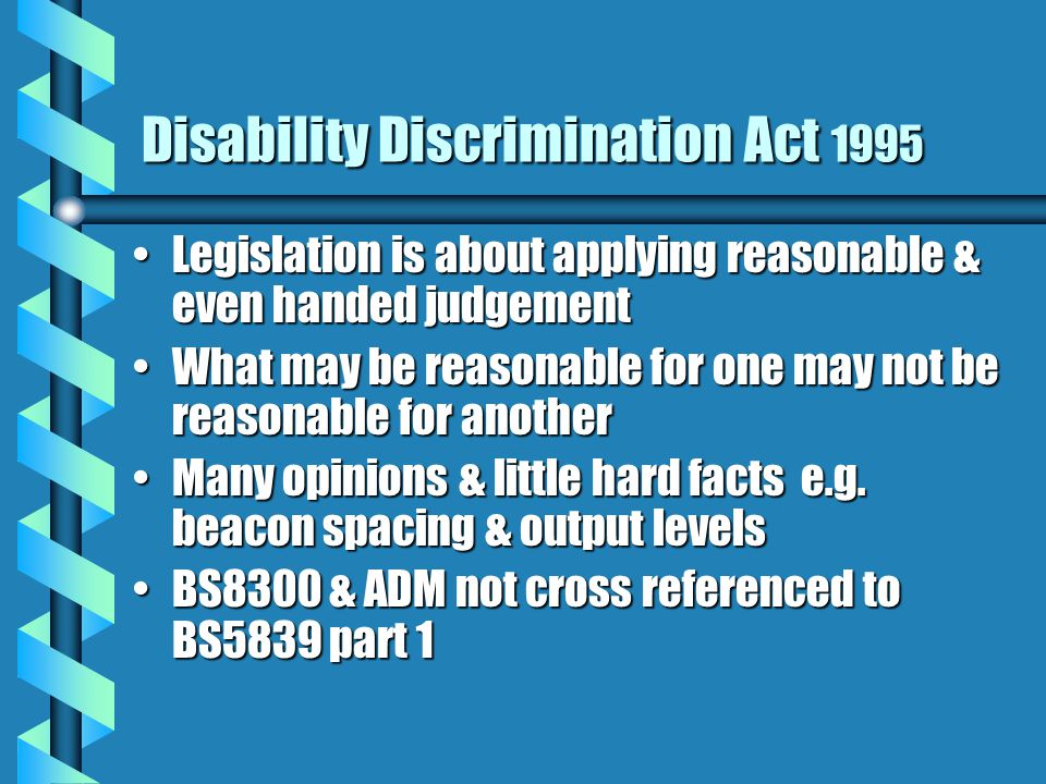 Disability Discrimination Act 1995 Legislation is about applying reasonable & even handed judgementLegislation is about applying reasonable & even handed judgement What may be reasonable for one may not be reasonable for anotherWhat may be reasonable for one may not be reasonable for another Many opinions & little hard facts e.g.