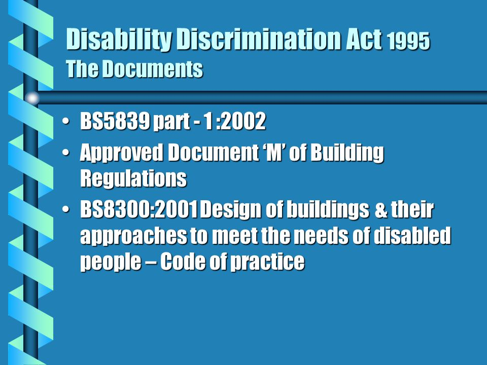 Disability Discrimination Act 1995 The Documents BS5839 part - 1 :2002BS5839 part - 1 :2002 Approved Document 'M' of Building RegulationsApproved Document 'M' of Building Regulations BS8300:2001 Design of buildings & their approaches to meet the needs of disabled people – Code of practiceBS8300:2001 Design of buildings & their approaches to meet the needs of disabled people – Code of practice