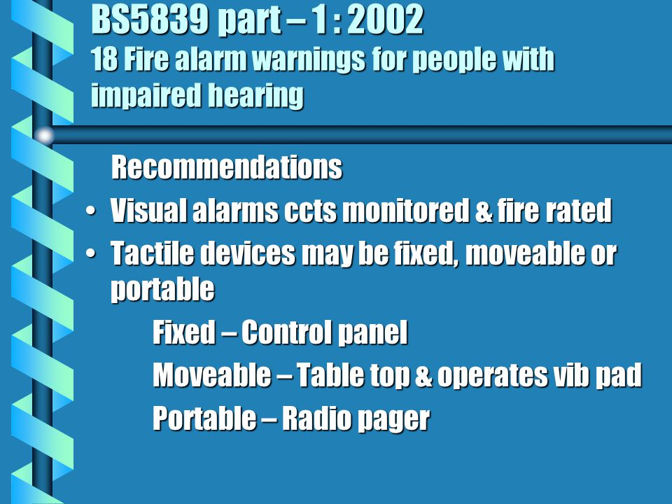 BS5839 part – 1 : 2002 18 Fire alarm warnings for people with impaired hearing Recommendations Recommendations Visual alarms ccts monitored & fire ratedVisual alarms ccts monitored & fire rated Tactile devices may be fixed, moveable or portableTactile devices may be fixed, moveable or portable Fixed – Control panel Moveable – Table top & operates vib pad Portable – Radio pager
