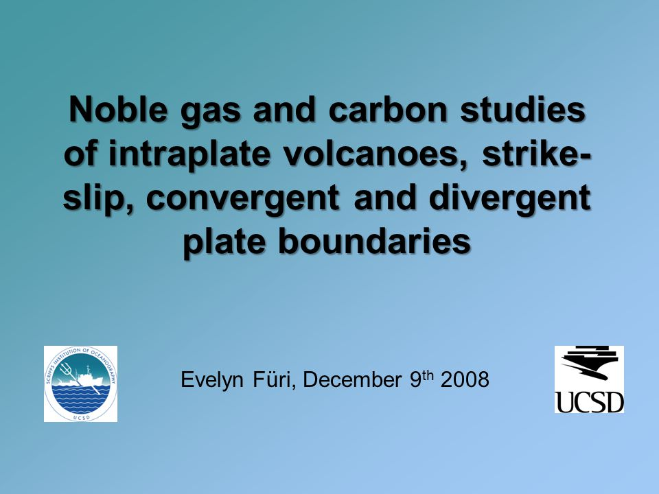 Noble gas and carbon studies of intraplate volcanoes, strike- slip, convergent and divergent plate boundaries Evelyn Füri, December 9 th 2008