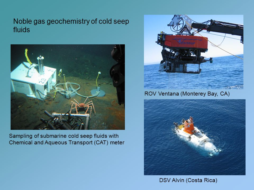 Sampling of submarine cold seep fluids with Chemical and Aqueous Transport (CAT) meter ROV Ventana (Monterey Bay, CA) DSV Alvin (Costa Rica) Noble gas geochemistry of cold seep fluids