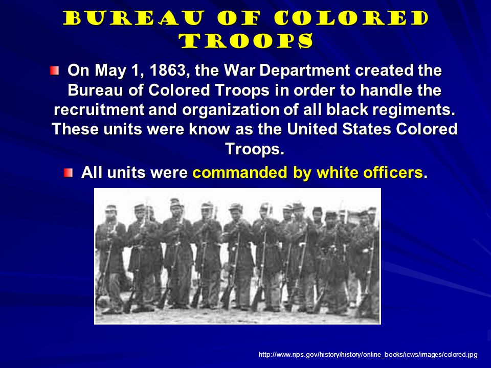 Bureau of Colored Troops On May 1, 1863, the War Department created the Bureau of Colored Troops in order to handle the recruitment and organization of all black regiments.
