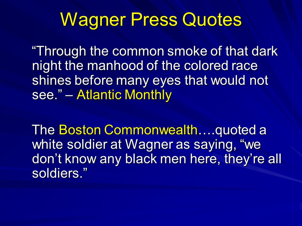 Wagner Press Quotes Through the common smoke of that dark night the manhood of the colored race shines before many eyes that would not see. – Atlantic Monthly Through the common smoke of that dark night the manhood of the colored race shines before many eyes that would not see. – Atlantic Monthly The Boston Commonwealth….quoted a white soldier at Wagner as saying, we don't know any black men here, they're all soldiers. The Boston Commonwealth….quoted a white soldier at Wagner as saying, we don't know any black men here, they're all soldiers.