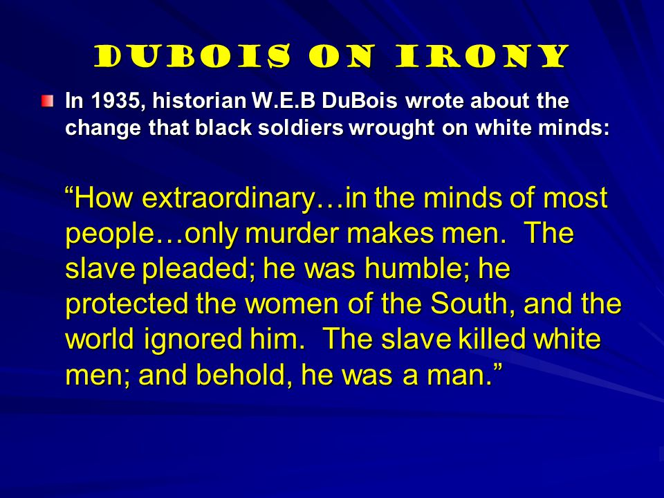 DuBois on Irony In 1935, historian W.E.B DuBois wrote about the change that black soldiers wrought on white minds: How extraordinary…in the minds of most people…only murder makes men.