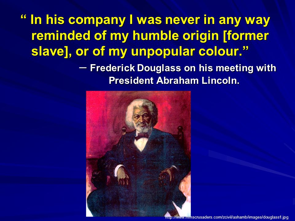 In his company I was never in any way reminded of my humble origin [former slave], or of my unpopular colour. – Frederick Douglass on his meeting with President Abraham Lincoln.