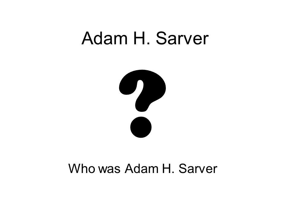 Adam H. Sarver Who was Adam H. Sarver
