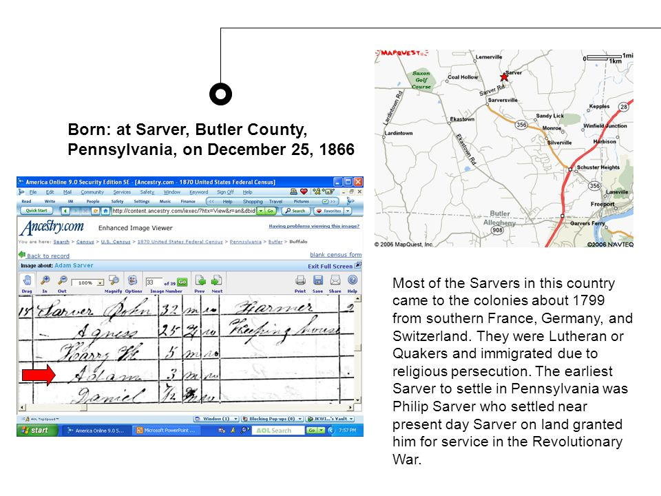 Born: at Sarver, Butler County, Pennsylvania, on December 25, 1866 Most of the Sarvers in this country came to the colonies about 1799 from southern France, Germany, and Switzerland.