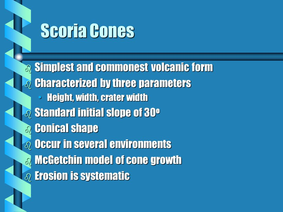 Scoria Cones b Simplest and commonest volcanic form b Characterized by three parameters Height, width, crater widthHeight, width, crater width b Standard initial slope of 30 o b Conical shape b Occur in several environments b McGetchin model of cone growth b Erosion is systematic