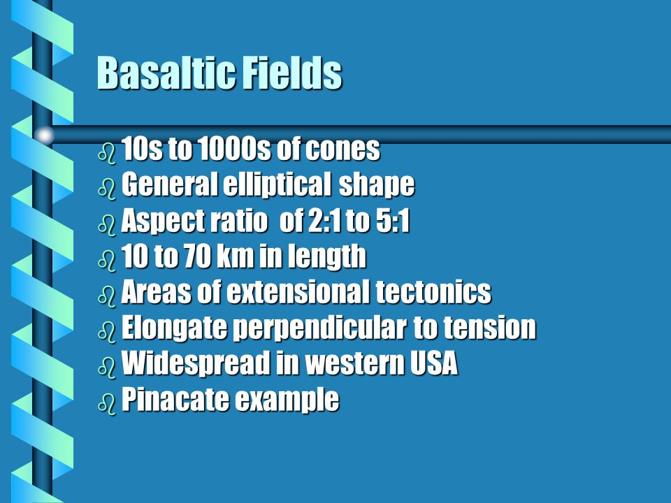 Basaltic Fields b 10s to 1000s of cones b General elliptical shape b Aspect ratio of 2:1 to 5:1 b 10 to 70 km in length b Areas of extensional tectonics b Elongate perpendicular to tension b Widespread in western USA b Pinacate example