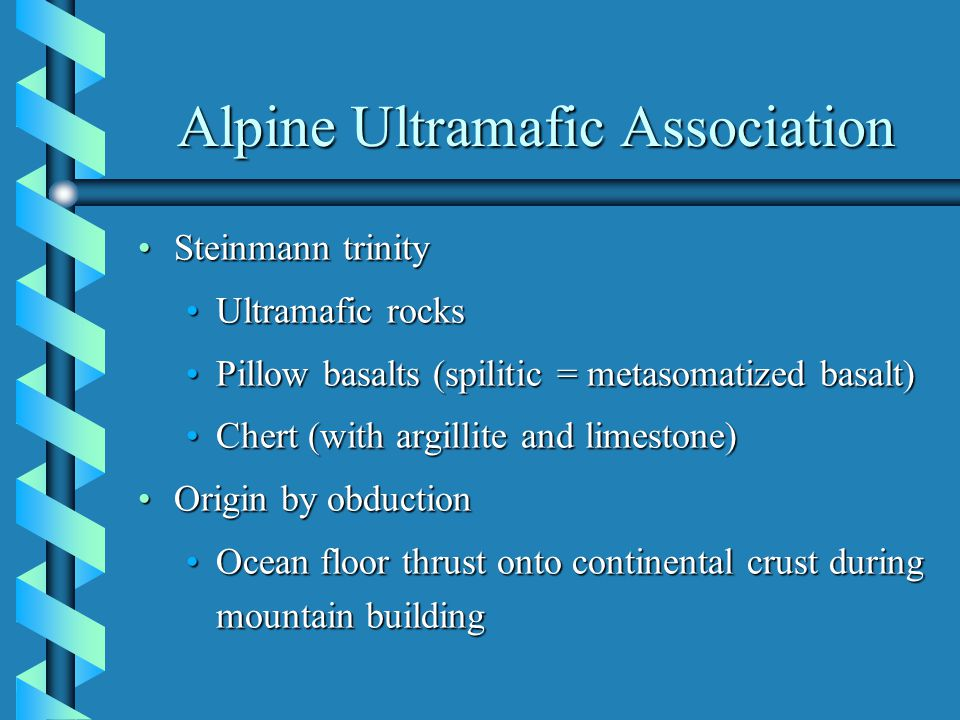 Alpine Ultramafic Association Steinmann trinitySteinmann trinity Ultramafic rocksUltramafic rocks Pillow basalts (spilitic = metasomatized basalt)Pillow basalts (spilitic = metasomatized basalt) Chert (with argillite and limestone)Chert (with argillite and limestone) Origin by obductionOrigin by obduction Ocean floor thrust onto continental crust during mountain buildingOcean floor thrust onto continental crust during mountain building