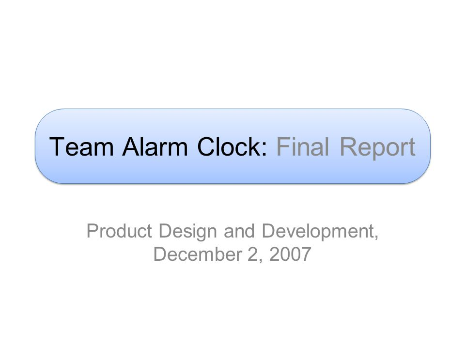 Team Alarm Clock: Final Report Product Design and Development, December 2, 2007