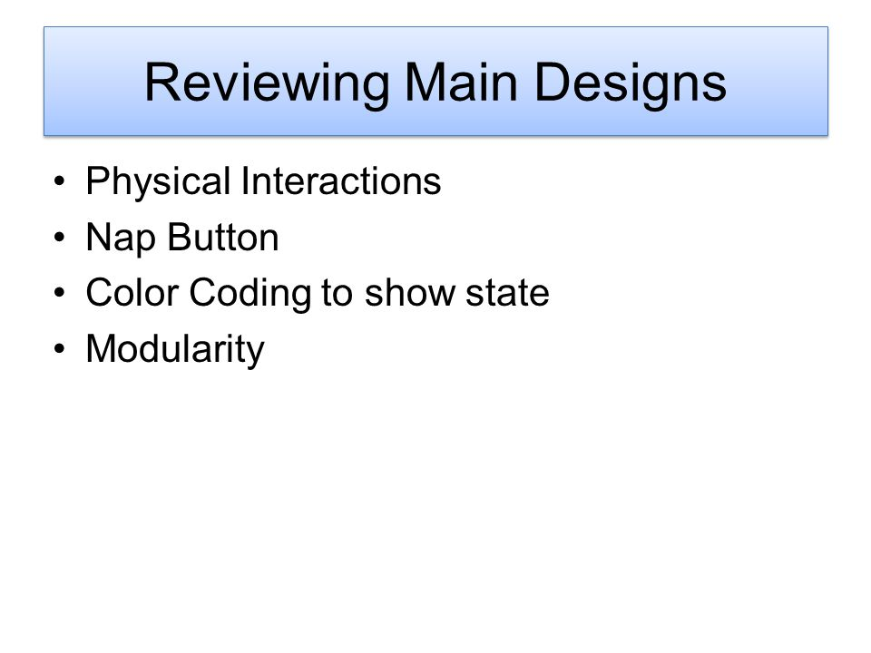 Delving into Design Physical Interactions Nap Button Color Coding to show state Modularity Reviewing Main Designs
