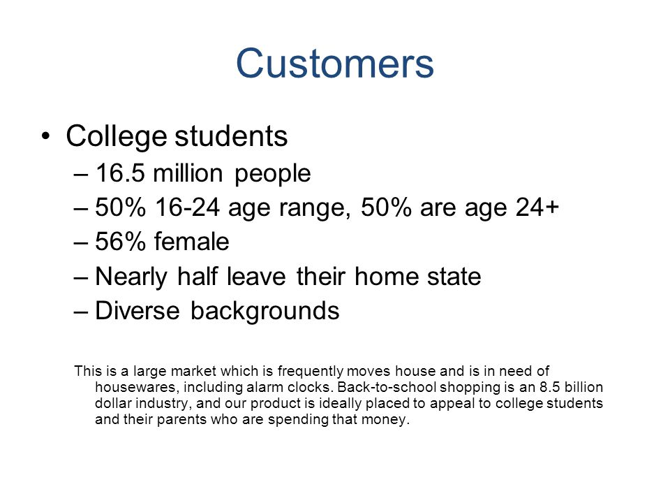 Customers College students –16.5 million people –50% 16-24 age range, 50% are age 24+ –56% female –Nearly half leave their home state –Diverse backgro