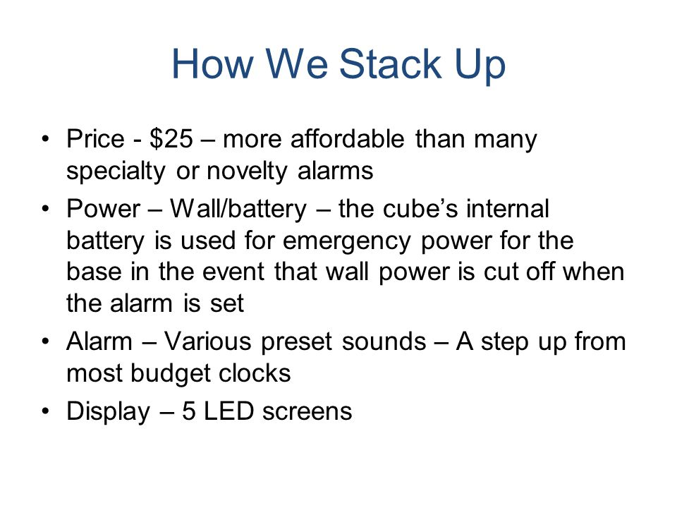 How We Stack Up Price - $25 – more affordable than many specialty or novelty alarms Power – Wall/battery – the cube's internal battery is used for eme