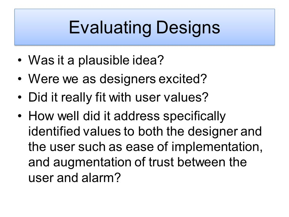 Design Evaluation Was it a plausible idea? Were we as designers excited? Did it really fit with user values? How well did it address specifically iden