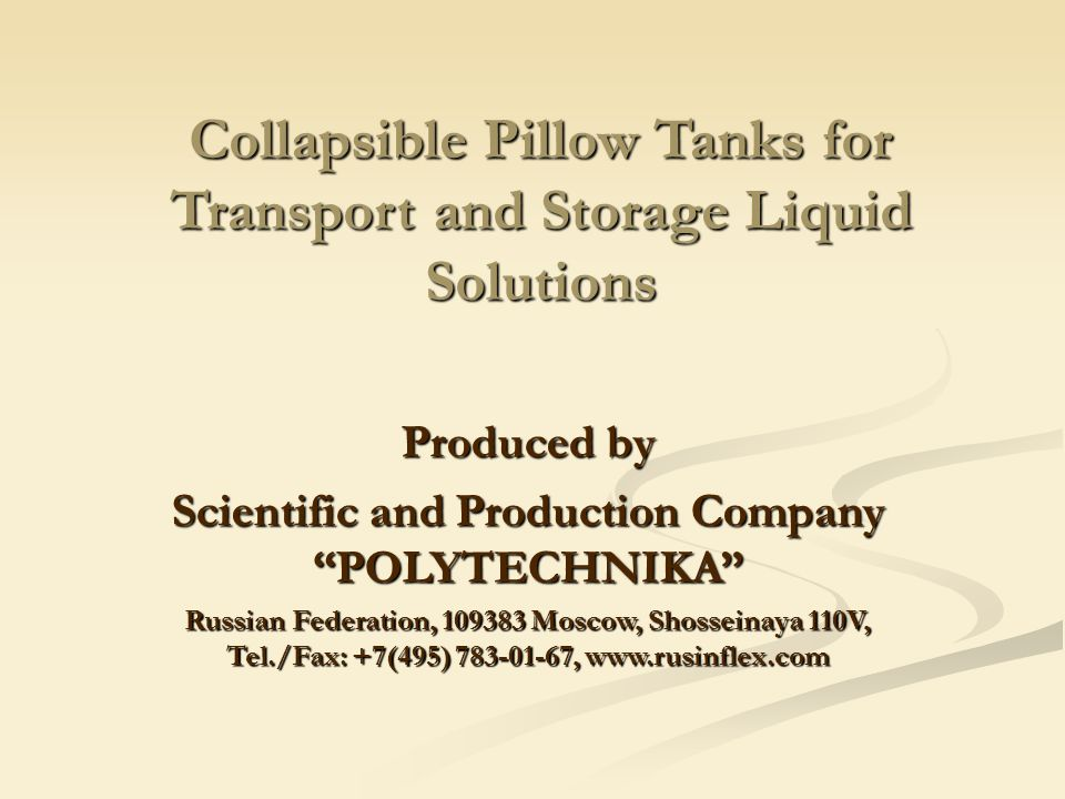 Collapsible Pillow Tanks for Transport and Storage Liquid Solutions Produced by Scientific and Production Company POLYTECHNIKA Russian Federation, 109383 Moscow, Shosseinaya 110V, Tel./Fax: +7(495) 783-01-67, www.rusinflex.com