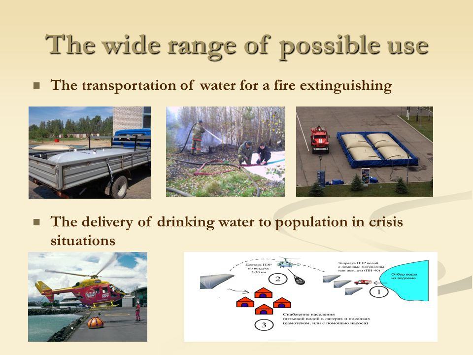 The wide range of possible use The transportation of water for a fire extinguishing The delivery of drinking water to population in crisis situations