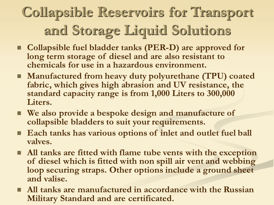 Collapsible Reservoirs for Transport and Storage Liquid Solutions Collapsible fuel bladder tanks (PER-D) are approved for long term storage of diesel and are also resistant to chemicals for use in a hazardous environment.