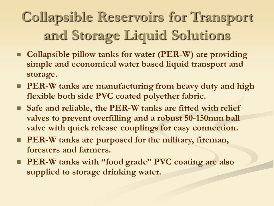 Collapsible Reservoirs for Transport and Storage Liquid Solutions Collapsible pillow tanks for water (PER-W) are providing simple and economical water based liquid transport and storage.