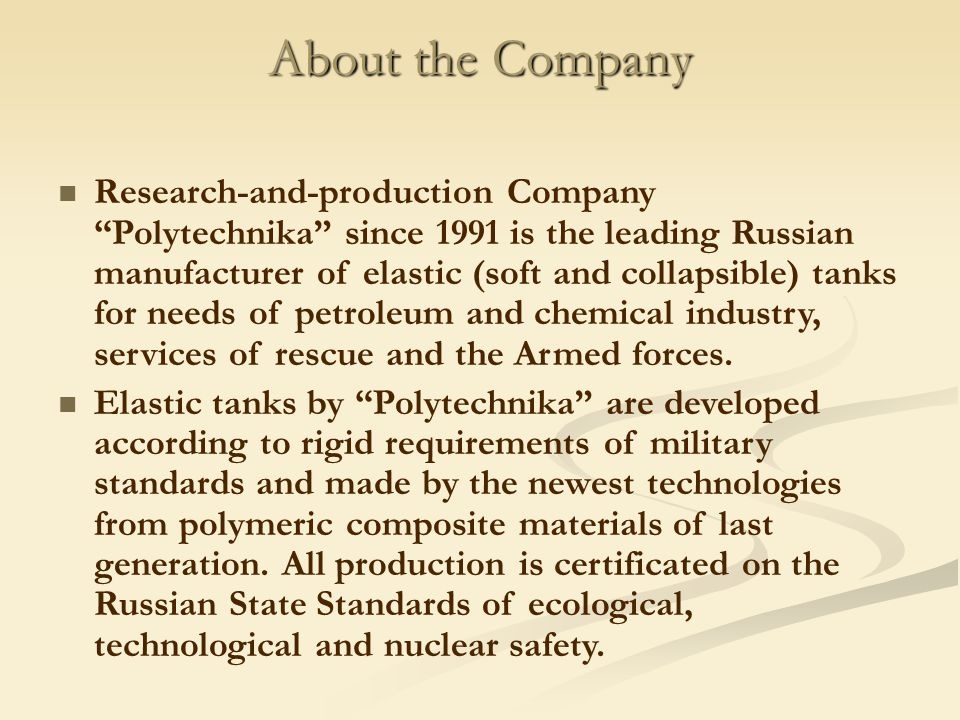 About the Company Research-and-production Company Polytechnika since 1991 is the leading Russian manufacturer of elastic (soft and collapsible) tanks for needs of petroleum and chemical industry, services of rescue and the Armed forces.