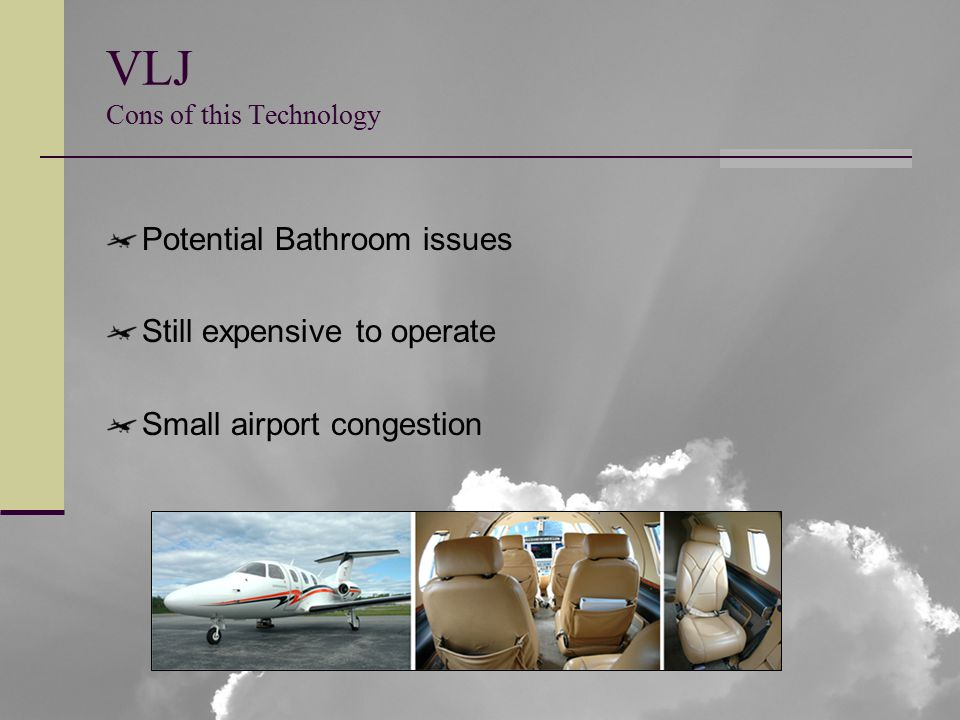 VLJ Cons of this Technology Potential Bathroom issues Still expensive to operate Small airport congestion