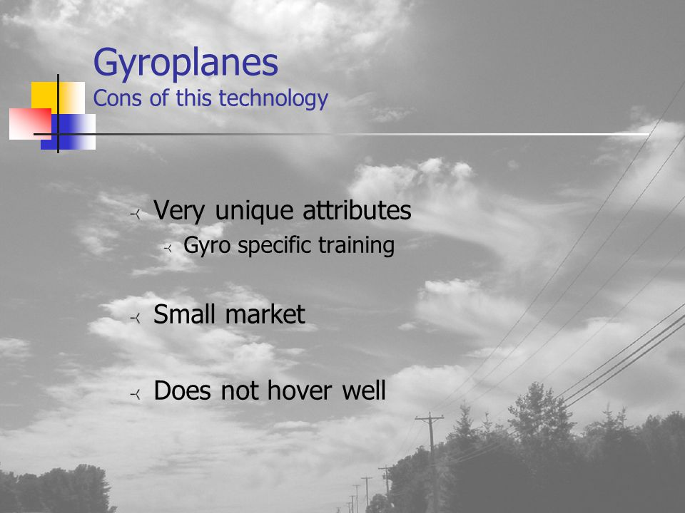 Gyroplanes Cons of this technology Very unique attributes Gyro specific training Small market Does not hover well