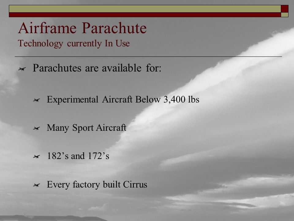 Airframe Parachute Technology currently In Use Parachutes are available for: Experimental Aircraft Below 3,400 lbs Many Sport Aircraft 182's and 172's Every factory built Cirrus