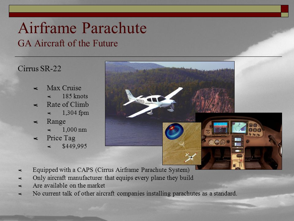 Airframe Parachute GA Aircraft of the Future Cirrus SR-22 Max Cruise 185 knots Rate of Climb 1,304 fpm Range 1,000 nm Price Tag $449,995 Equipped with a CAPS (Cirrus Airframe Parachute System) Only aircraft manufacturer that equips every plane they build Are available on the market No current talk of other aircraft companies installing parachutes as a standard.
